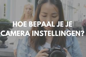 Hoe bepaal je de instellingen van je camera?